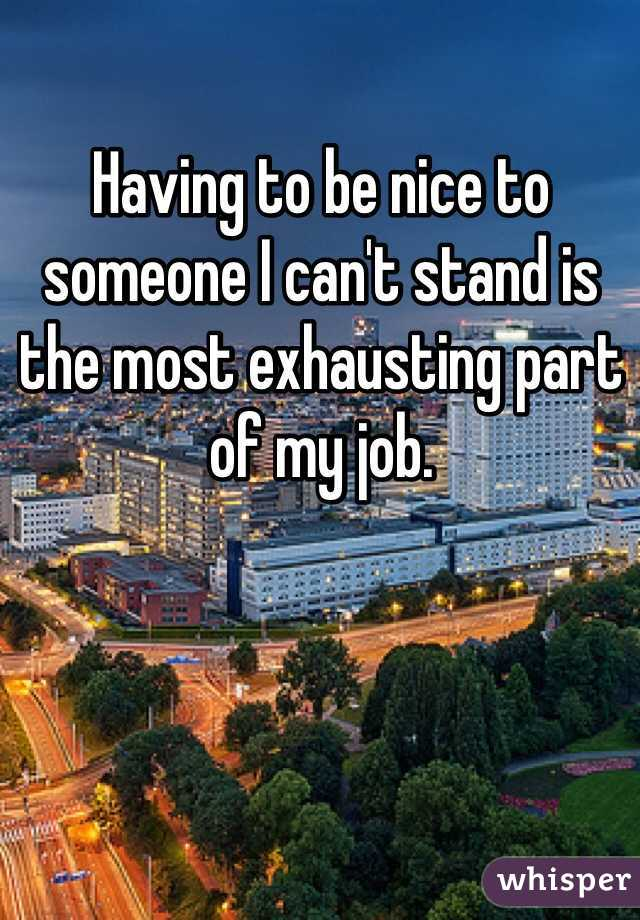 Having to be nice to someone I can't stand is the most exhausting part of my job.