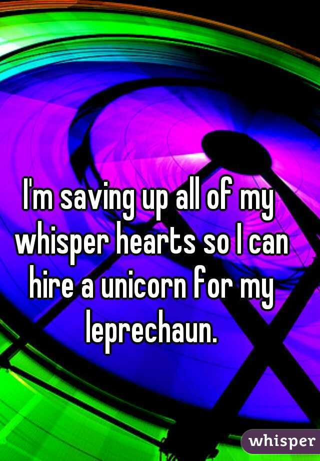 I'm saving up all of my whisper hearts so I can hire a unicorn for my leprechaun.