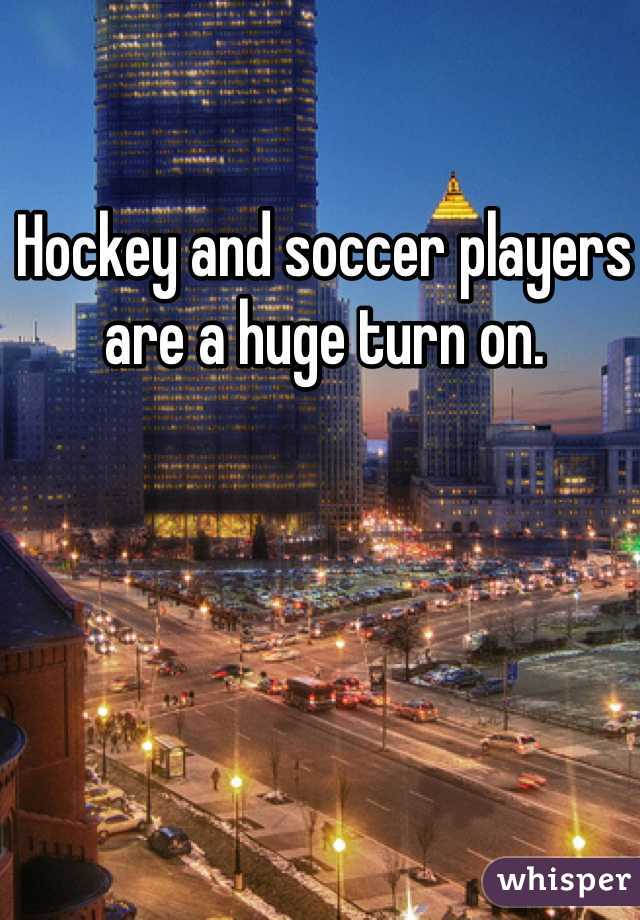 Hockey and soccer players are a huge turn on.