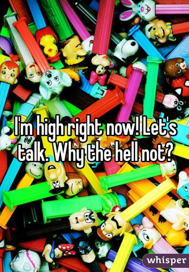I'm high right now! Let's talk. Why the hell not?