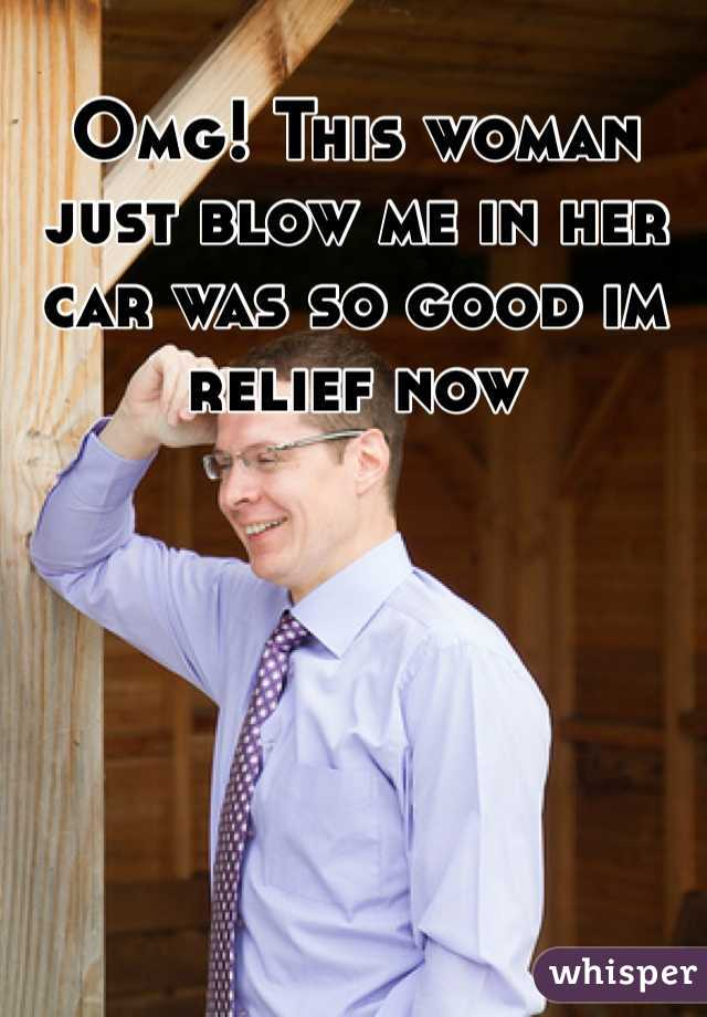 Omg! This woman just blow me in her car was so good im relief now
