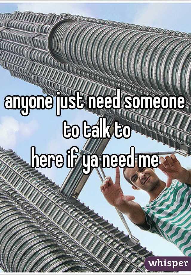 anyone just need someone to talk to here if ya need me