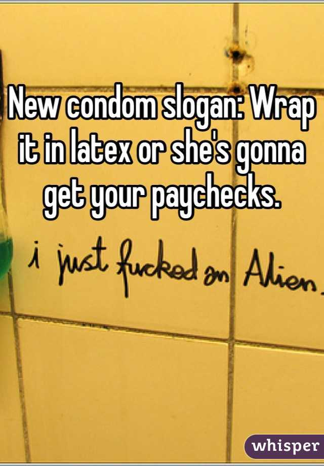 New condom slogan: Wrap it in latex or she's gonna get your paychecks.
