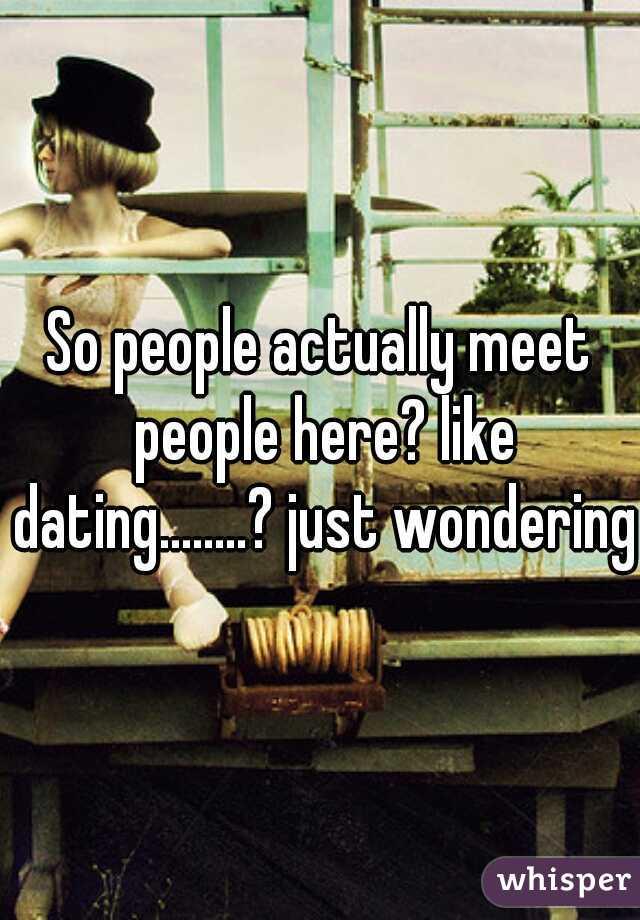 So people actually meet people here? like dating........? just wondering.