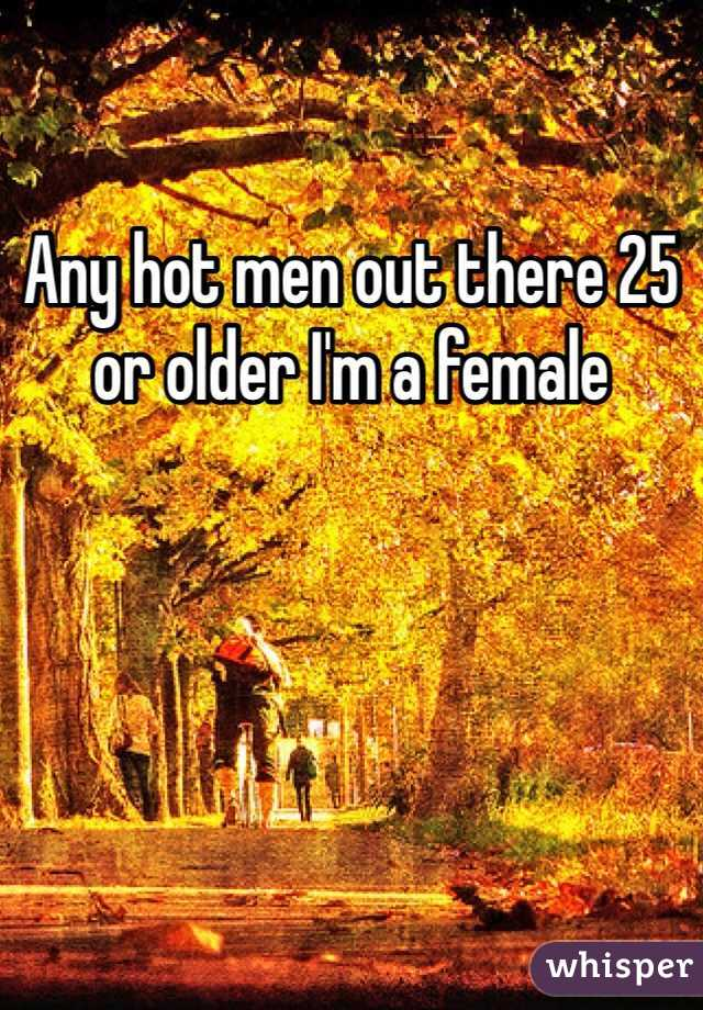 Any hot men out there 25 or older I'm a female