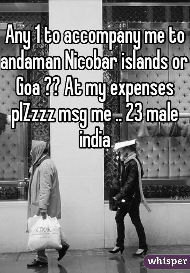 Any 1 to accompany me to andaman Nicobar islands or Goa ?? At my expenses plZzzz msg me .. 23 male india