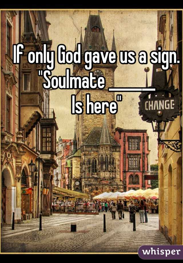 """If only God gave us a sign. """"Soulmate _______ Is here"""""""
