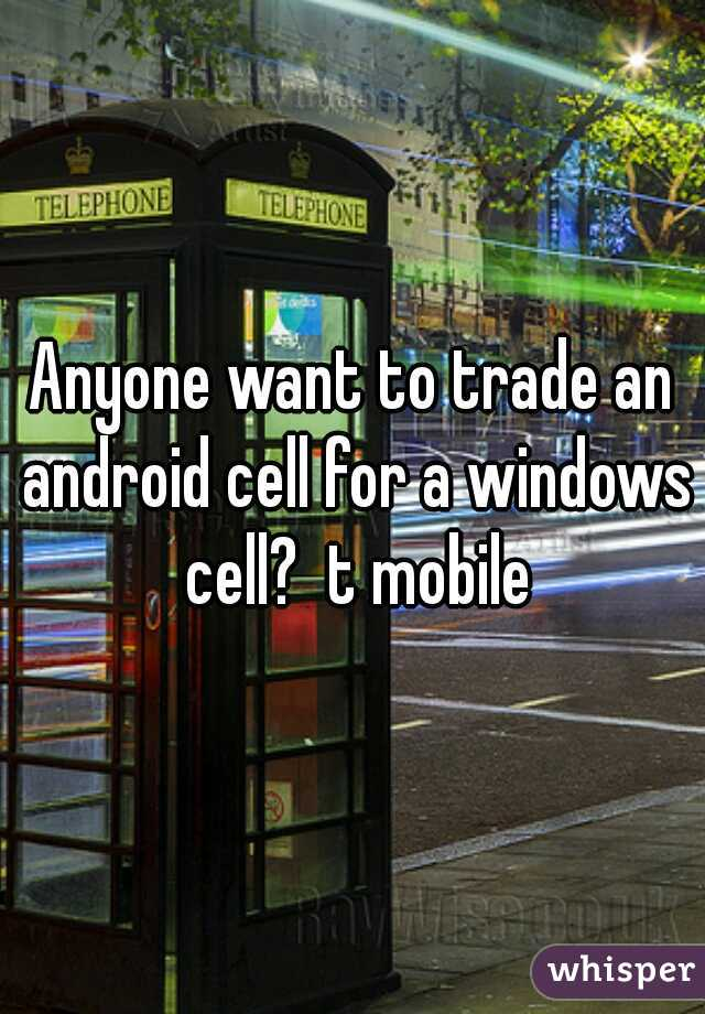 Anyone want to trade an android cell for a windows cell?  t mobile