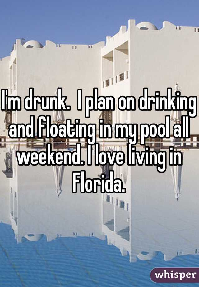 I'm drunk.  I plan on drinking and floating in my pool all weekend. I love living in Florida.