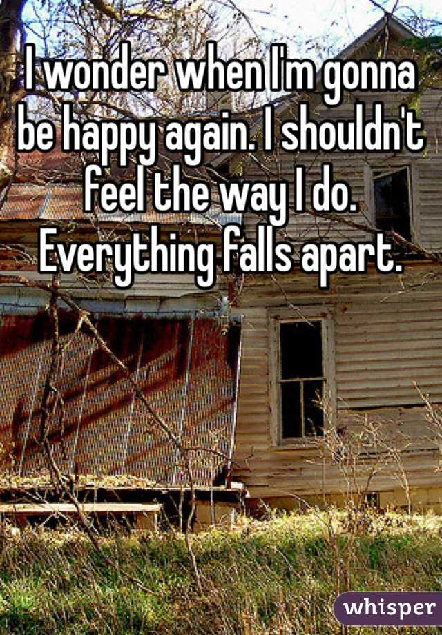 I wonder when I'm gonna be happy again. I shouldn't feel the way I do. Everything falls apart.