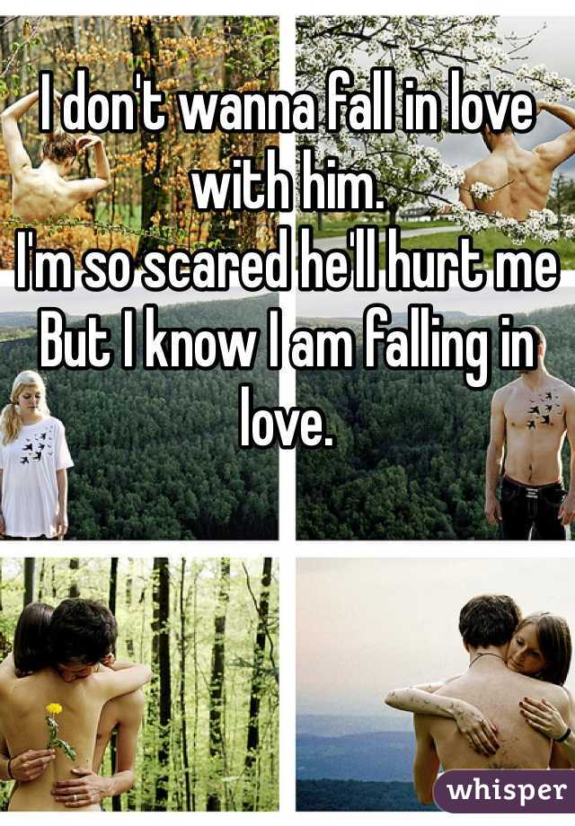 I don't wanna fall in love with him. I'm so scared he'll hurt me  But I know I am falling in love.