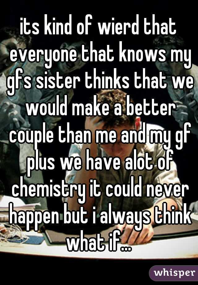 its kind of wierd that everyone that knows my gfs sister thinks that we would make a better couple than me and my gf plus we have alot of chemistry it could never happen but i always think what if...