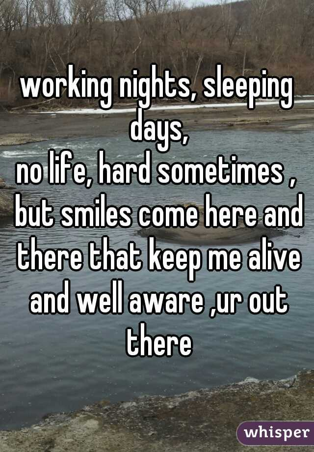 working nights, sleeping days, no life, hard sometimes , but smiles come here and there that keep me alive and well aware ,ur out there