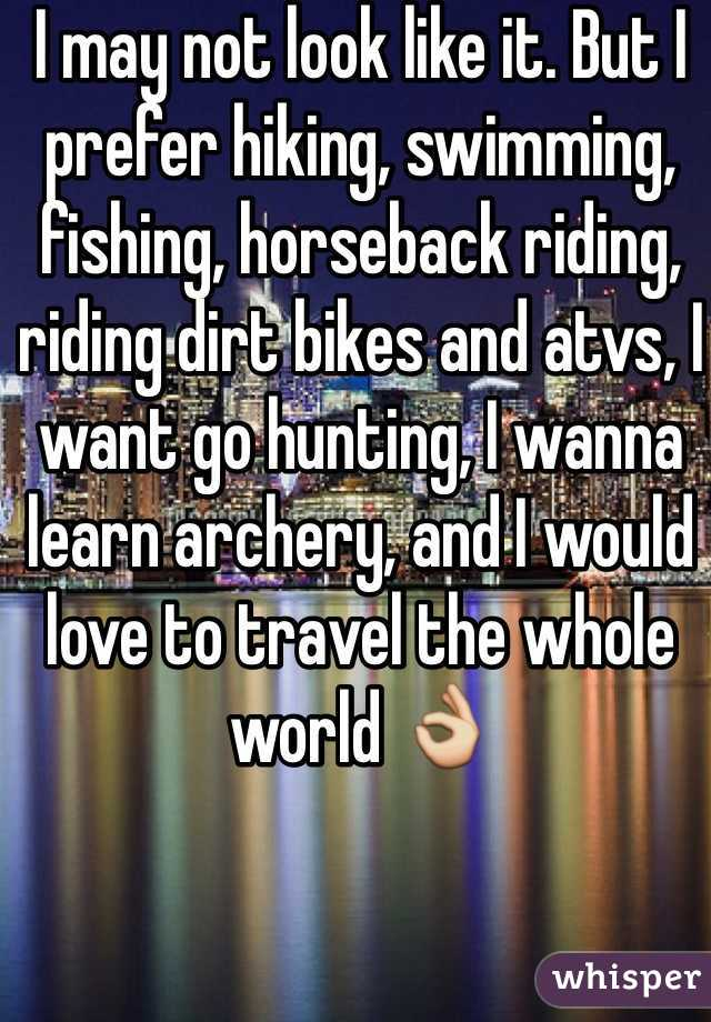 I may not look like it. But I prefer hiking, swimming, fishing, horseback riding, riding dirt bikes and atvs, I want go hunting, I wanna learn archery, and I would love to travel the whole world 👌