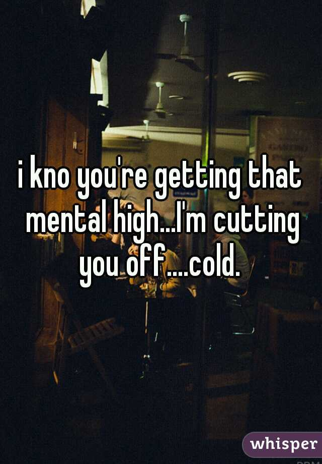 i kno you're getting that mental high...I'm cutting you off....cold.