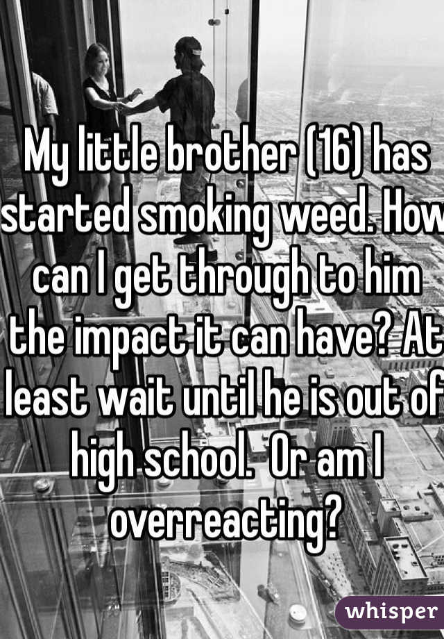My little brother (16) has started smoking weed. How can I get through to him the impact it can have? At least wait until he is out of high school.  Or am I overreacting?