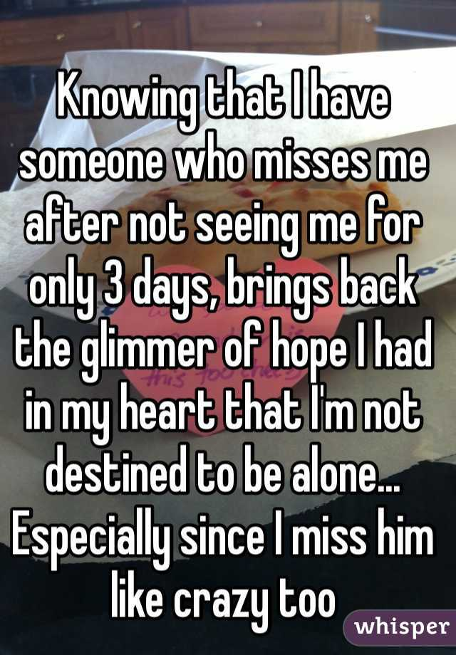 Knowing that I have someone who misses me after not seeing me for only 3 days, brings back the glimmer of hope I had in my heart that I'm not destined to be alone... Especially since I miss him like crazy too