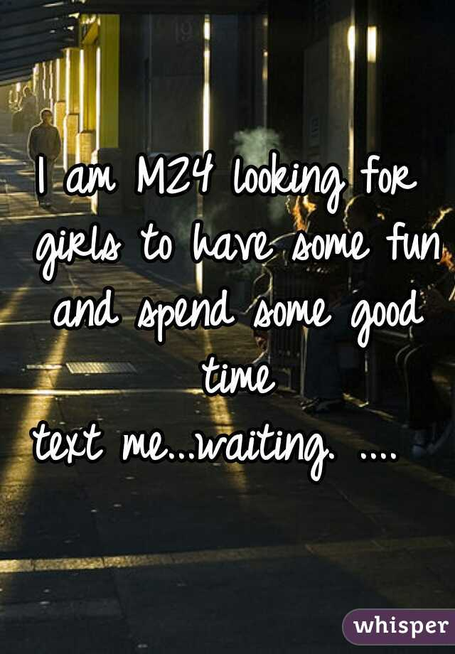 I am M24 looking for girls to have some fun and spend some good time  text me...waiting. ....