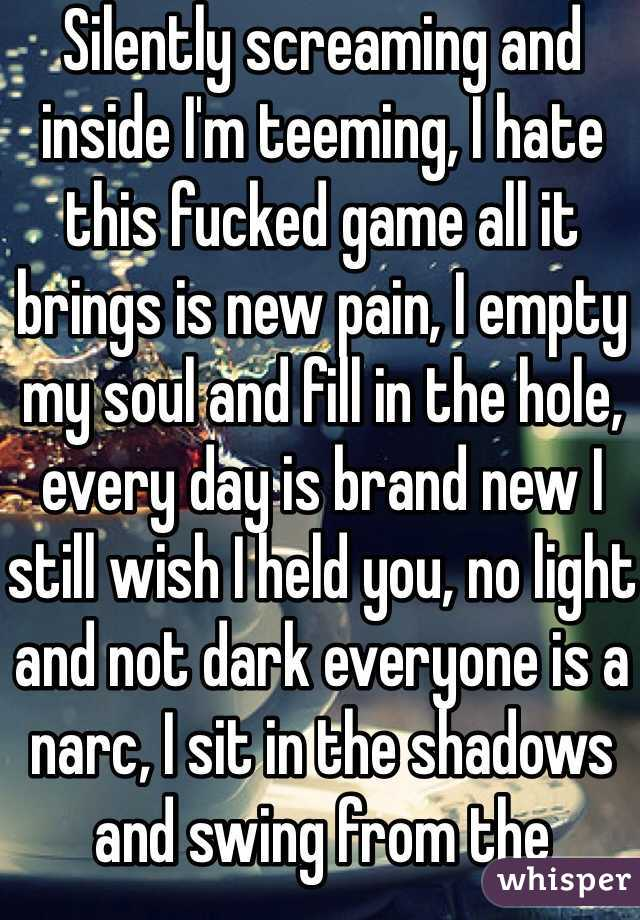 Silently screaming and inside I'm teeming, I hate this fucked game all it brings is new pain, I empty my soul and fill in the hole, every day is brand new I still wish I held you, no light and not dark everyone is a narc, I sit in the shadows and swing from the gallows...