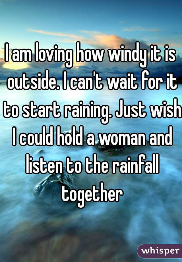 I am loving how windy it is outside. I can't wait for it to start raining. Just wish I could hold a woman and listen to the rainfall together