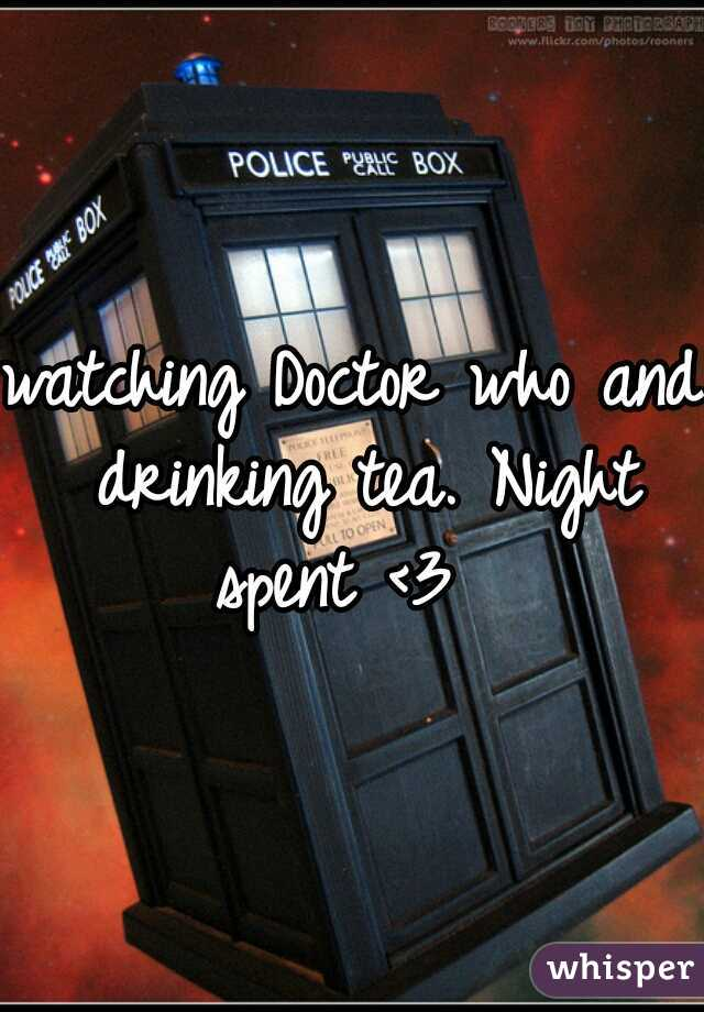 watching Doctor who and drinking tea. Night spent <3