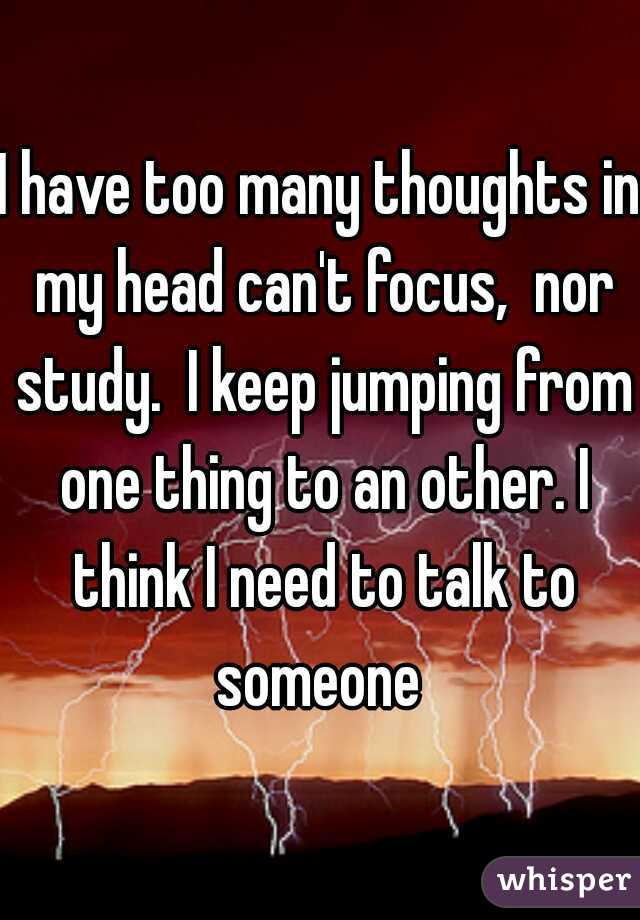 I have too many thoughts in my head can't focus,  nor study.  I keep jumping from one thing to an other. I think I need to talk to someone