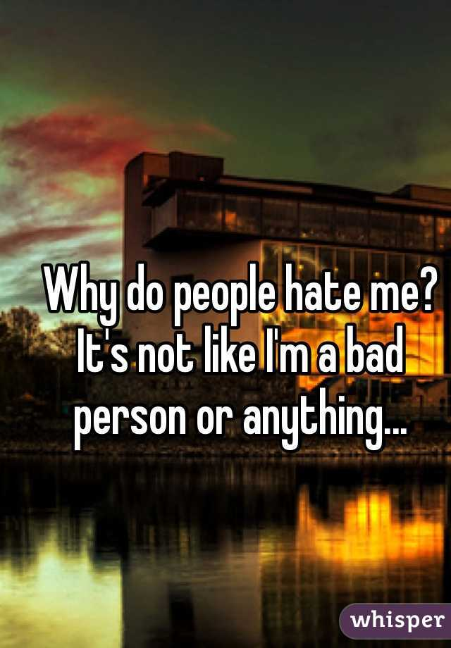 Why do people hate me? It's not like I'm a bad person or anything...