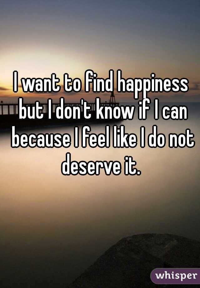 I want to find happiness but I don't know if I can because I feel like I do not deserve it.