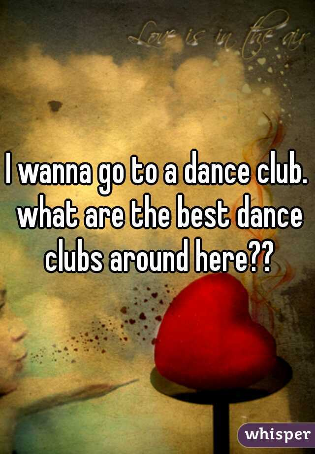 I wanna go to a dance club. what are the best dance clubs around here??