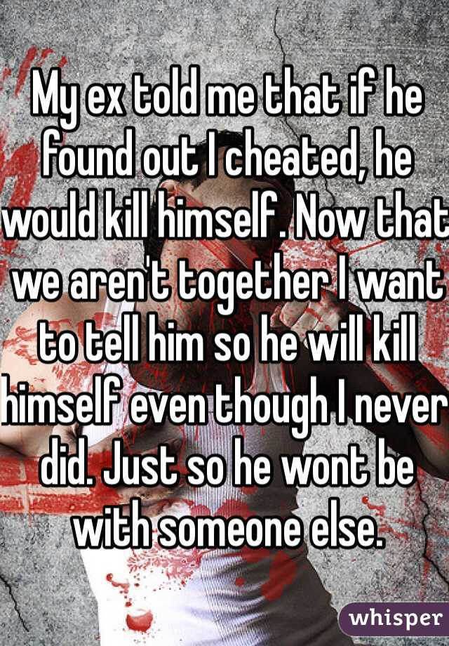 My ex told me that if he found out I cheated, he would kill himself. Now that we aren't together I want to tell him so he will kill himself even though I never did. Just so he wont be with someone else.