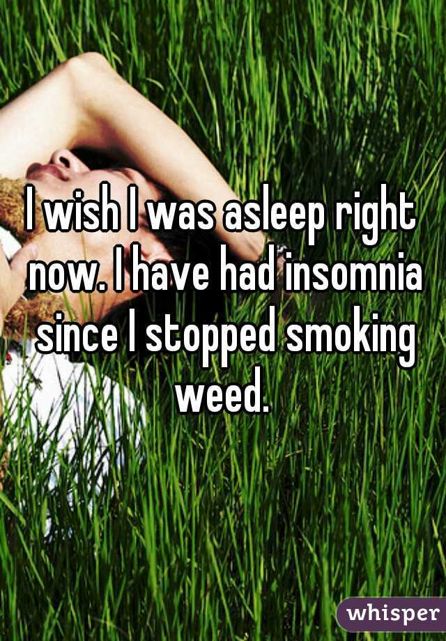 I wish I was asleep right now. I have had insomnia since I stopped smoking weed.