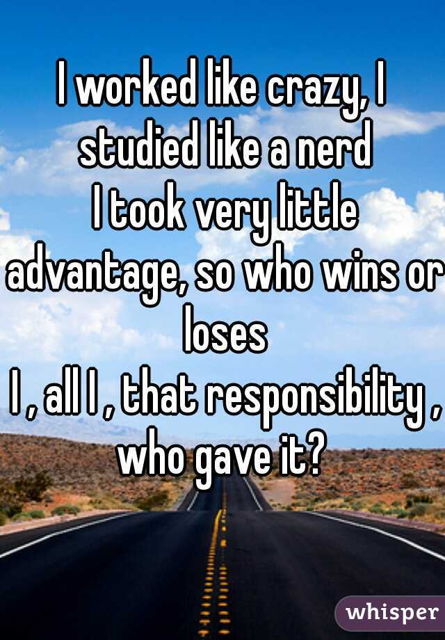 I worked like crazy, I studied like a nerd  I took very little advantage, so who wins or loses  I , all I , that responsibility , who gave it?