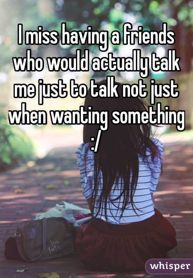 I miss having a friends who would actually talk me just to talk not just when wanting something :/