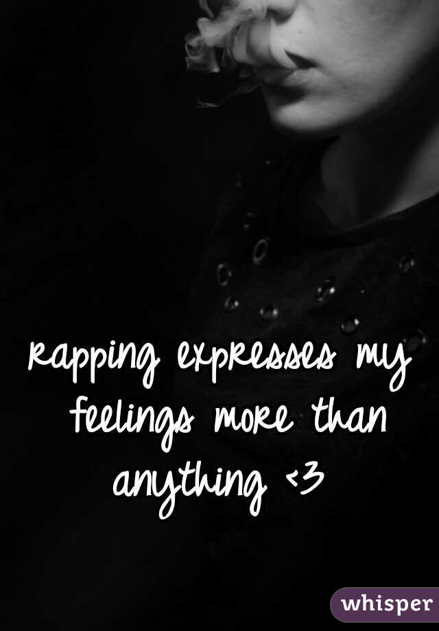 rapping expresses my feelings more than anything <3