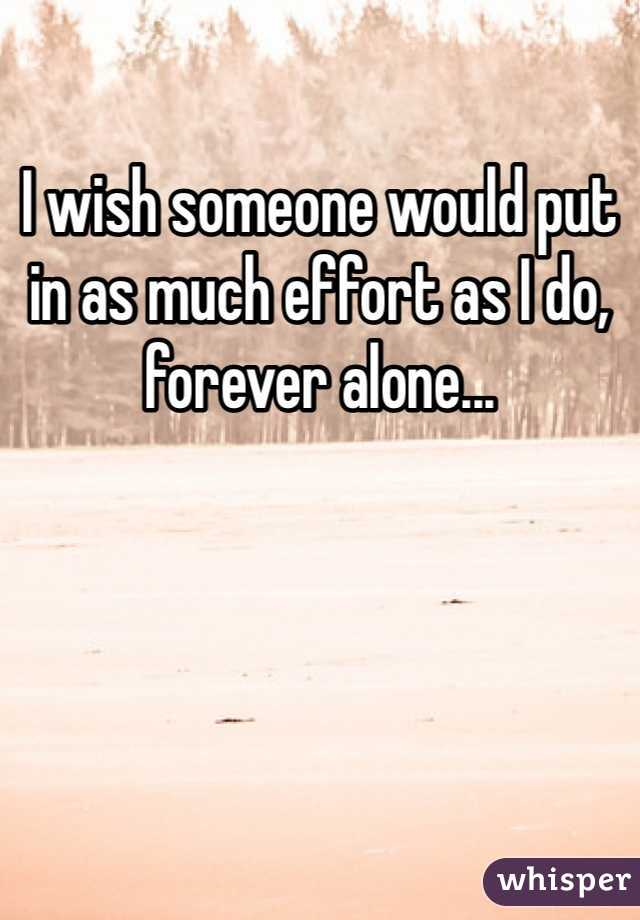 I wish someone would put in as much effort as I do, forever alone...