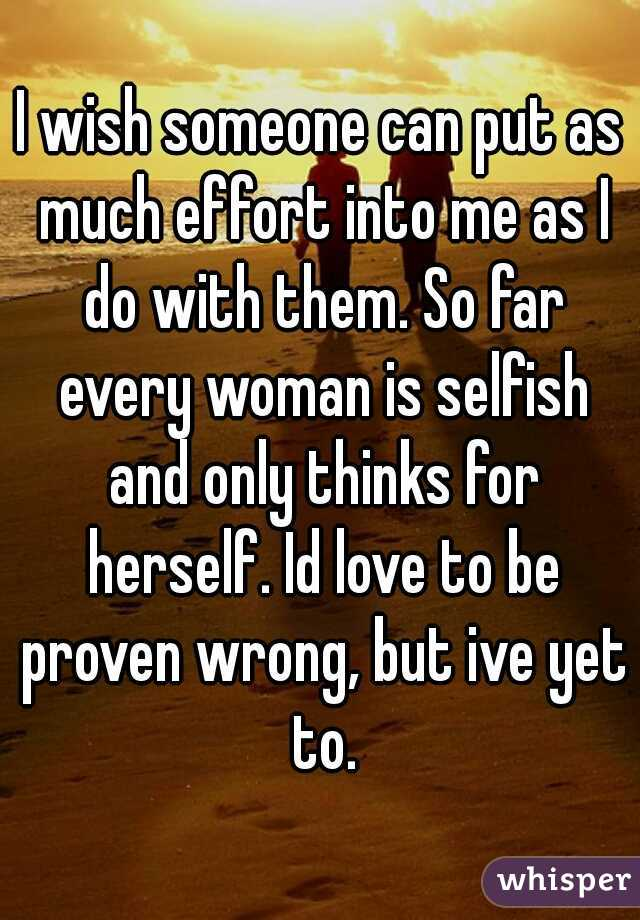 I wish someone can put as much effort into me as I do with them. So far every woman is selfish and only thinks for herself. Id love to be proven wrong, but ive yet to.