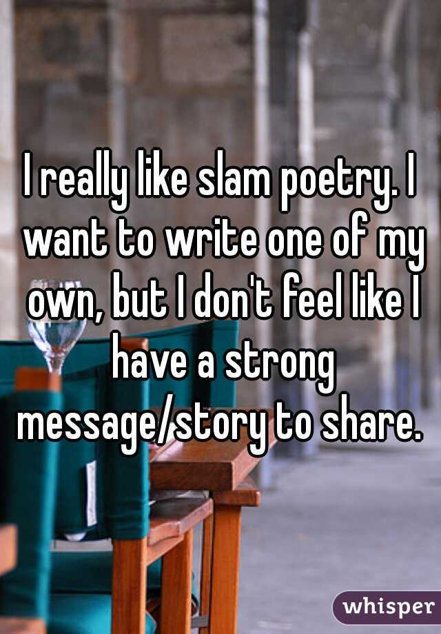 I really like slam poetry. I want to write one of my own, but I don't feel like I have a strong message/story to share.