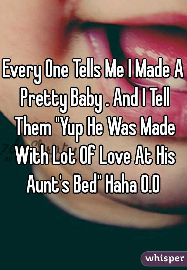"""Every One Tells Me I Made A Pretty Baby . And I Tell Them """"Yup He Was Made With Lot Of Love At His Aunt's Bed"""" Haha O.O"""