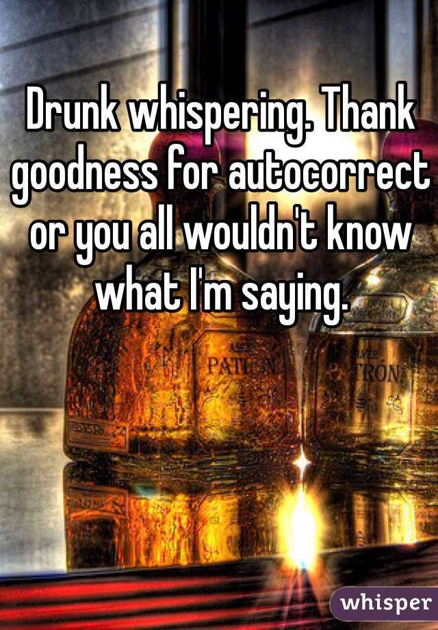 Drunk whispering. Thank goodness for autocorrect or you all wouldn't know what I'm saying.