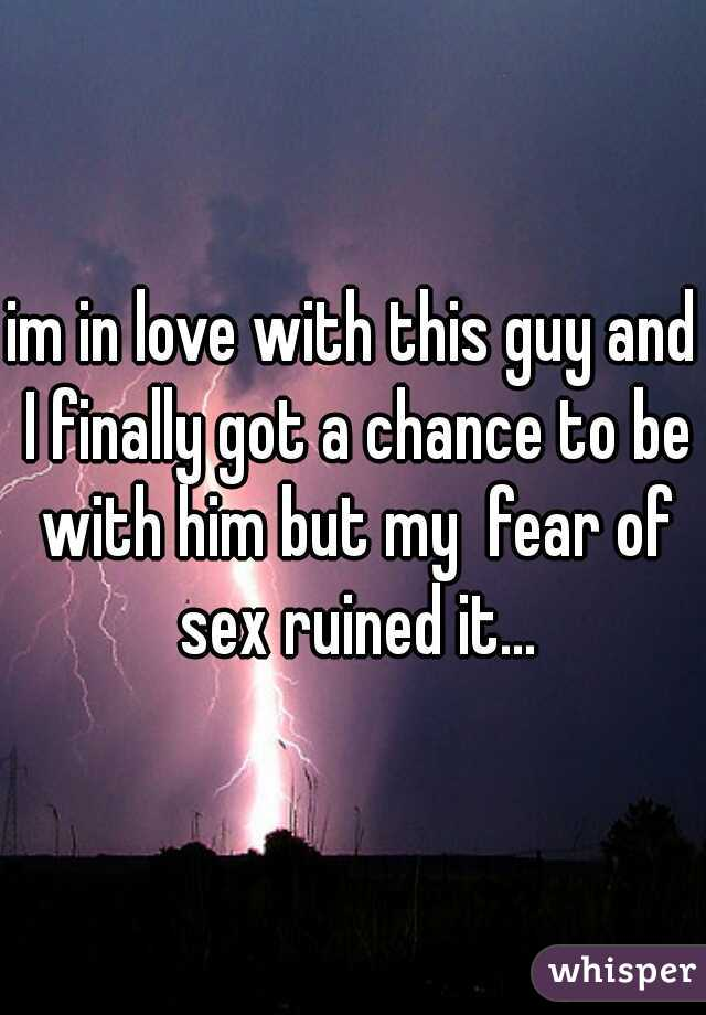 im in love with this guy and I finally got a chance to be with him but my  fear of sex ruined it...