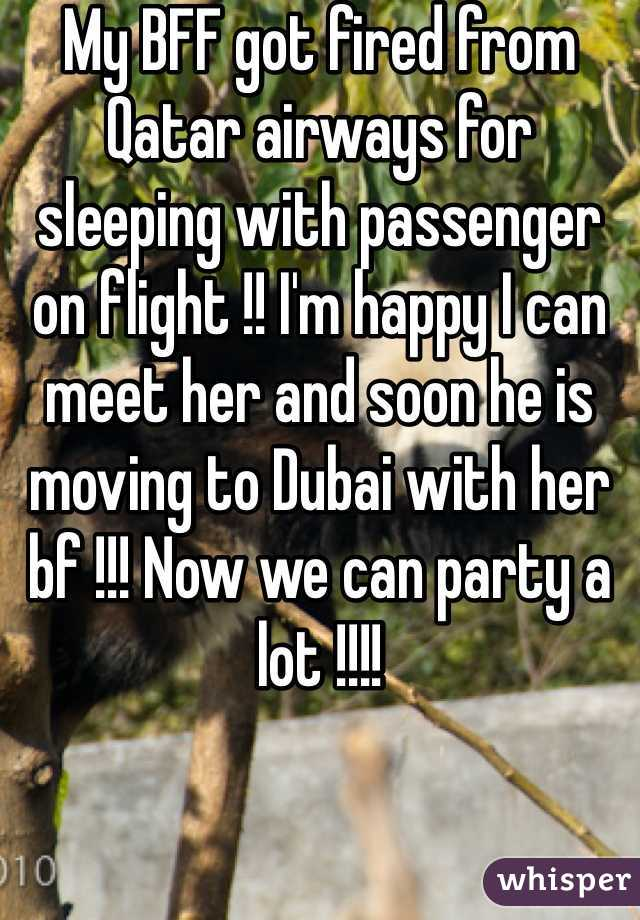 My BFF got fired from Qatar airways for sleeping with passenger on flight !! I'm happy I can meet her and soon he is moving to Dubai with her bf !!! Now we can party a lot !!!!