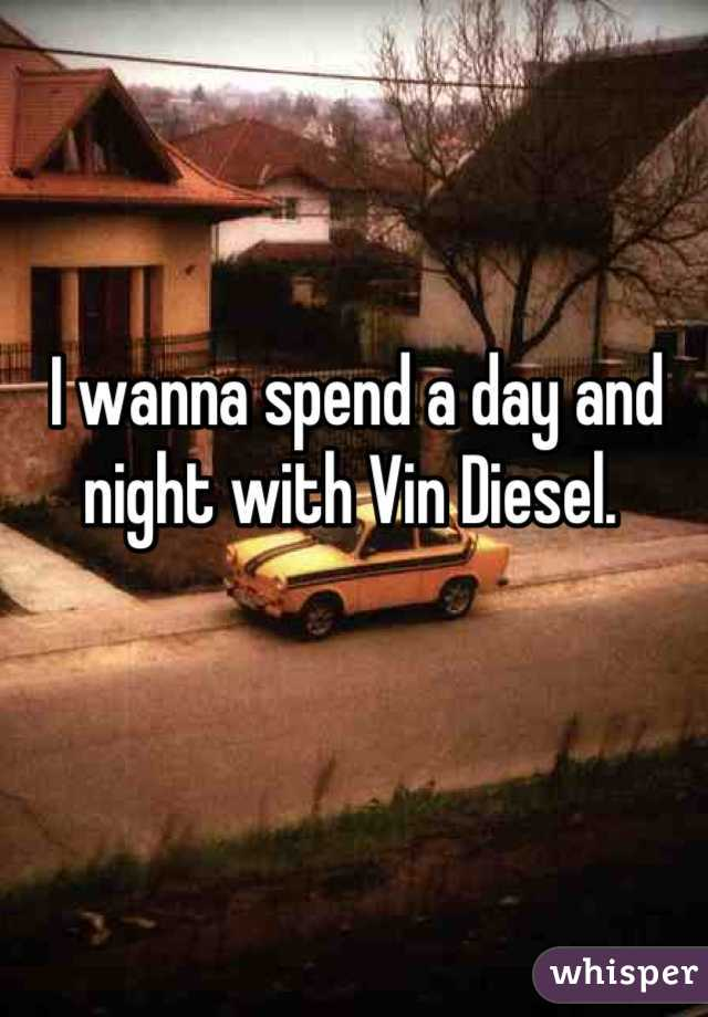 I wanna spend a day and night with Vin Diesel.