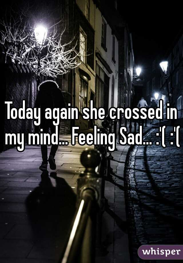 Today again she crossed in my mind... Feeling Sad... :'( :'(
