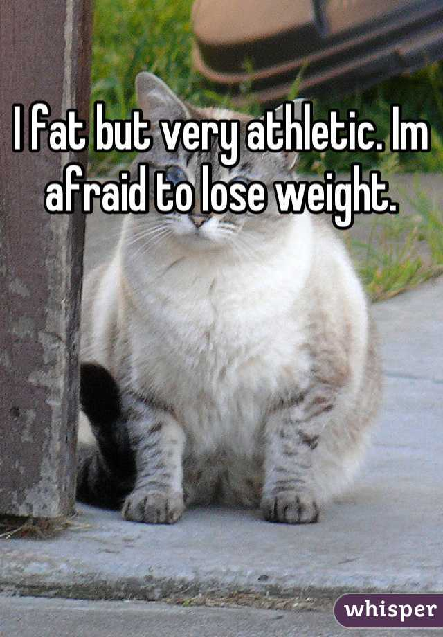 I fat but very athletic. Im afraid to lose weight.