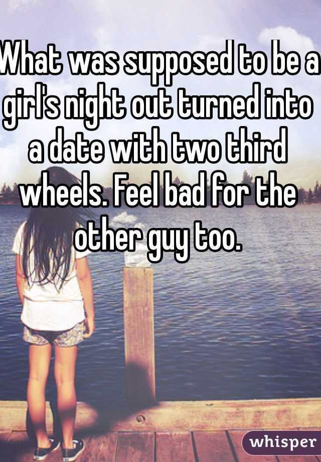 What was supposed to be a girl's night out turned into a date with two third wheels. Feel bad for the other guy too.