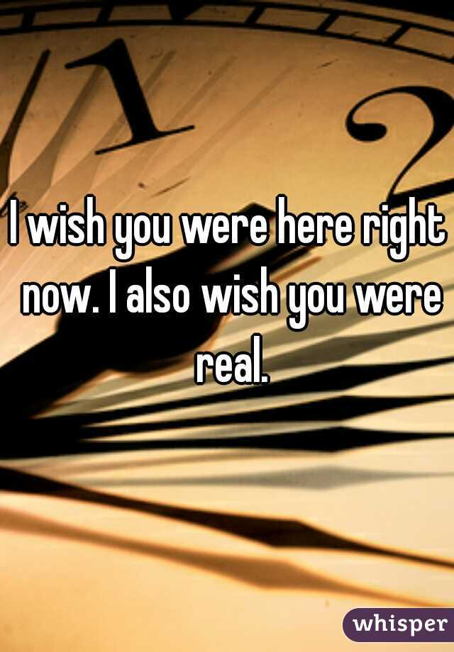 I wish you were here right now. I also wish you were real.