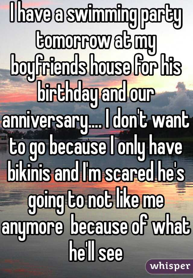 I have a swimming party tomorrow at my boyfriends house for his birthday and our anniversary.... I don't want to go because I only have bikinis and I'm scared he's going to not like me anymore  because of what he'll see