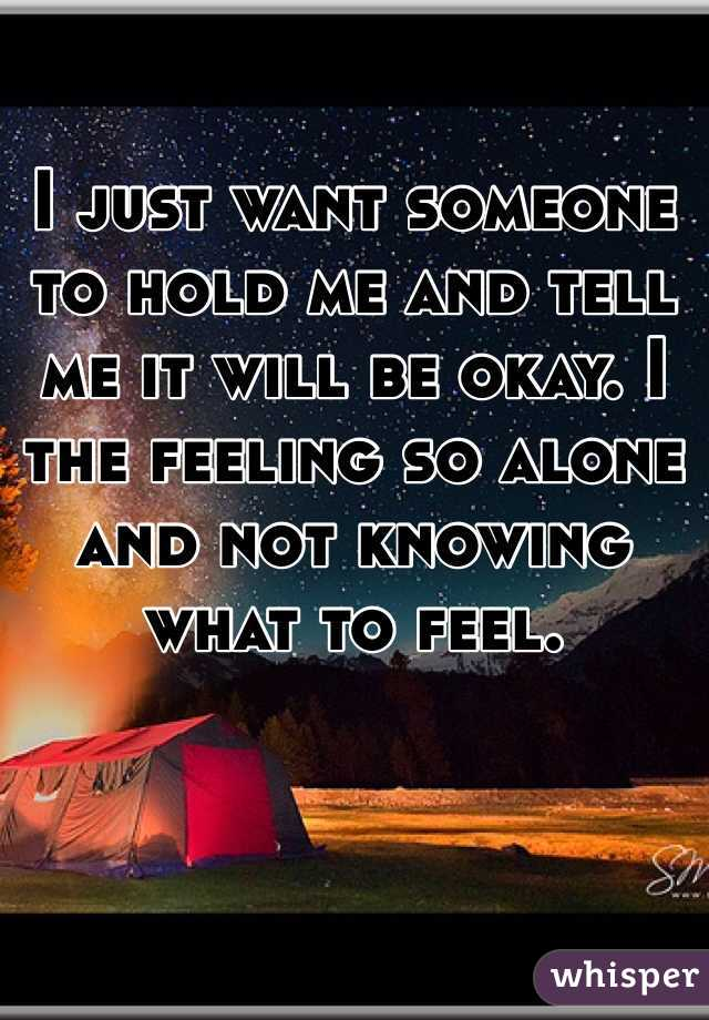 I just want someone to hold me and tell me it will be okay. I the feeling so alone and not knowing what to feel.