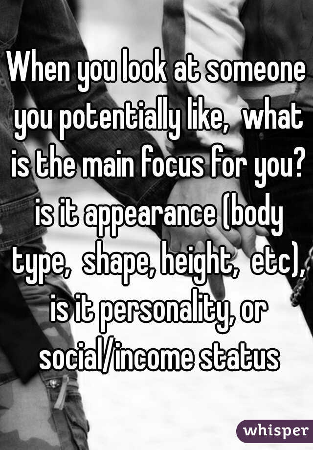 When you look at someone you potentially like,  what is the main focus for you? is it appearance (body type,  shape, height,  etc), is it personality, or social/income status