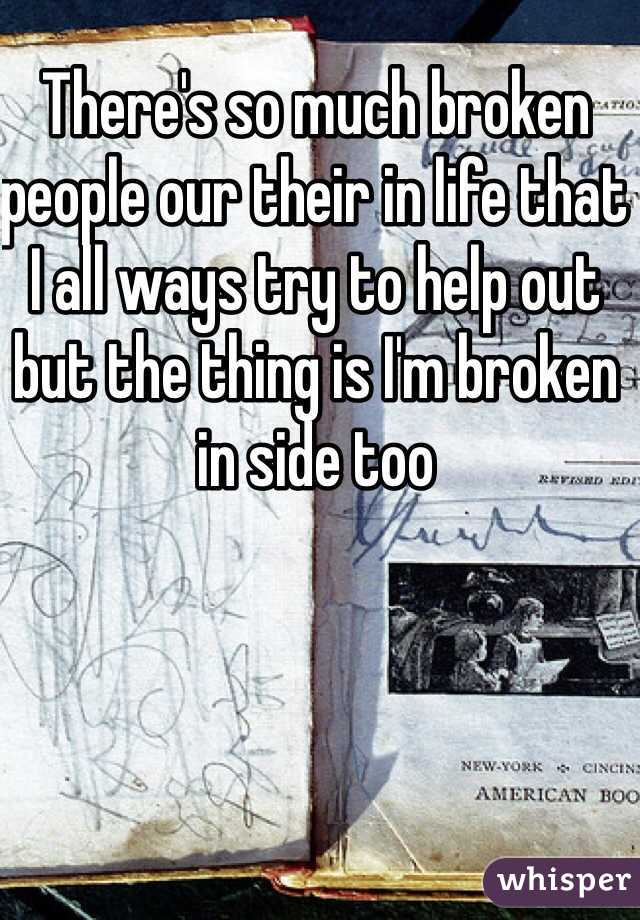 There's so much broken people our their in life that I all ways try to help out but the thing is I'm broken in side too